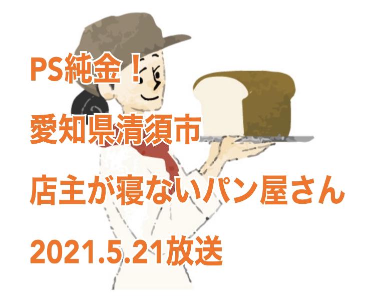 2021年5月21日放送「PS純金」中京テレビ 寝るのをガマンする店主 愛知県清須市 「ブーランジュリーヤナガワ(Boulangerie Yanagawa)