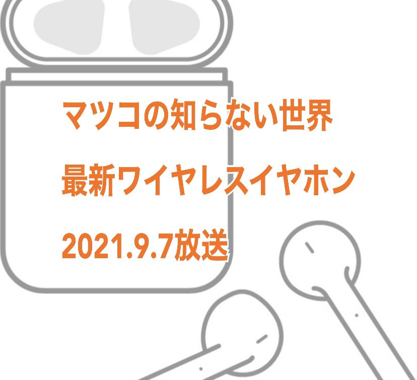 2021年9月7日放送「マツコの知らない世界」(TBS)「ワイヤレスイヤホンの世界」